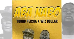 "Young Persia X Wiz Dollar - ""Aba Nabo"" [Audio]"